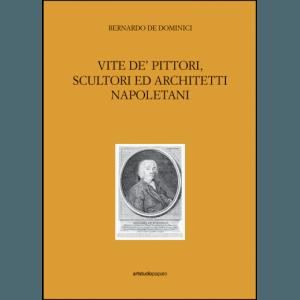 Bernardo De Dominici. Vite de' pittori, scultori ed architetti napoletani