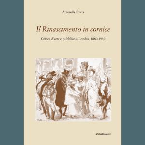 Il Rinascimento in cornice. Critica d'arte e pubblico a Londra, 1880-1930